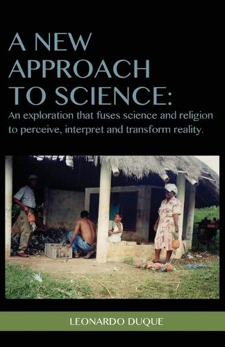A New Approach to Science: An Exploration That Fuses Science and Religion to Perceive Interpret and Transform Reality (Paperback)