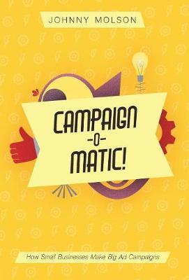 Campaign-O-Matic!: How Small Businesses Make Big Ad Campaigns (Hardback)