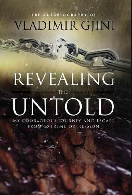 Revealing the Untold: My Courageous Journey and Escape from Extreme Oppression (Hardback)