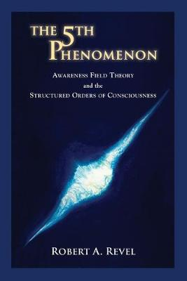 The 5th Phenomenon: Awareness Field Theory and the Structured Orders of Consciousness (Paperback)