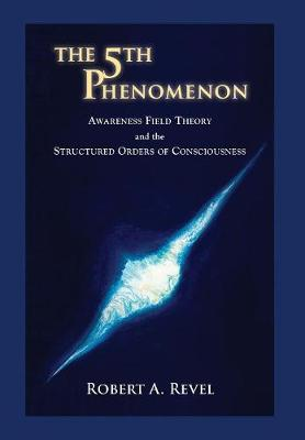 The 5th Phenomenon: Awareness Field Theory and the Structured Orders of Consciousness (Hardback)