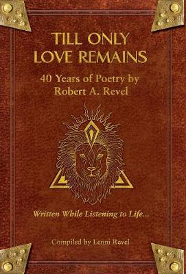 Till Only Love Remains: 40 Years of Poetry by Robert A. Revel (Hardback)