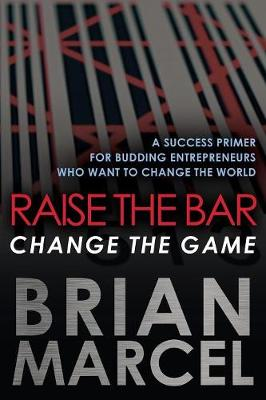 Raise the Bar, Change the Game: A Success Primer for Budding Entrepreneurs Who Want to Change the World (Paperback)