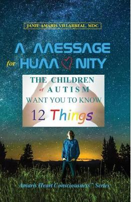 A Message for Humanity: The Children of Autism Want You to Know 12 Things - Amaris Heart Consciousness 1 (Hardback)