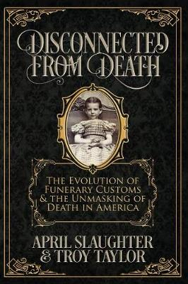 Disconnected from Death: The Evolution of Funerary Customs and the Unmasking of Death in America (Paperback)