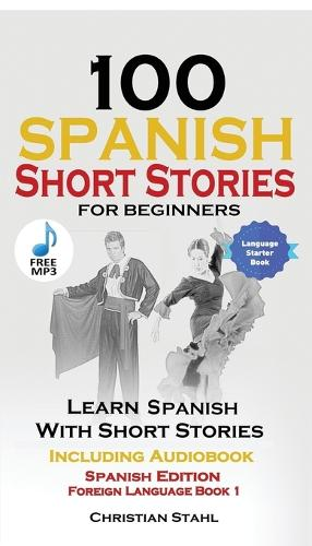 100 Spanish Short Stories for Beginners Learn Spanish with Stories Including Audio: Spanish Edition Foreign Language Book 1 (Paperback)