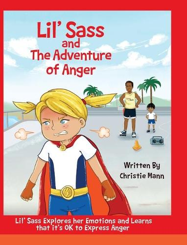 Lil' Sass and the Adventure of Anger: Lil' Sass Explores Her Emotions and Learns That It's Ok to Express Anger (Hardback)