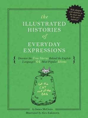 The Illustrated Histories of Everyday Expressions: Discover the True Stories Behind the English Language's 64 Most Popular Sayings (Hardback)
