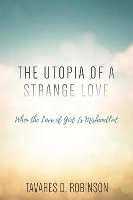 The Utopia of a Strange Love: When the Love of God Is Mishandled (Paperback)