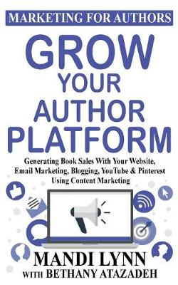 Grow Your Author Platform: Generating Book Sales with Your Website, Email Marketing, Blogging, Youtube and Pinterest Using Content Marketing - Marketing for Authors 2 (Paperback)