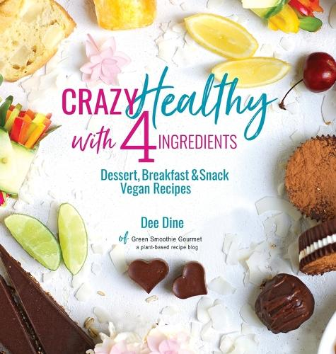 Crazy Healthy with 4 Ingredients: Dessert, Breakfast and Snack Vegan Recipes (Hardback)