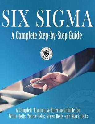 Six SIGMA: A Complete Step-By-Step Guide: A Complete Training & Reference Guide for White Belts, Yellow Belts, Green Belts, and Black Belts (Hardback)