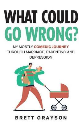 What Could Go Wrong?: My Mostly Comedic Journey Through Marriage, Parenting and Depression (Paperback)