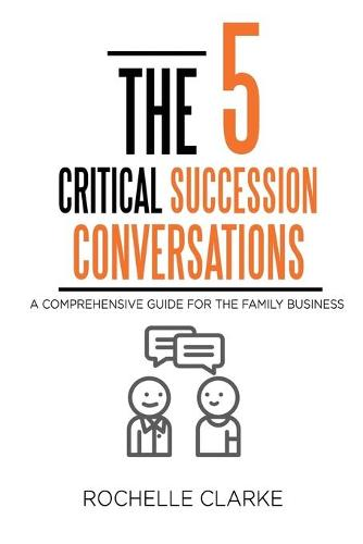 The 5 Critical Succession Conversations: A Comprehensive Guide for the Family Business (Paperback)