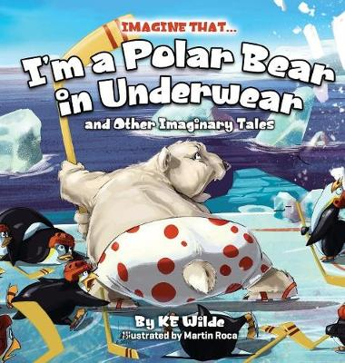 Imagine That... I'm a Polar Bear in Underwear: And Other Imaginary Tales - Imagine That 1 (Hardback)