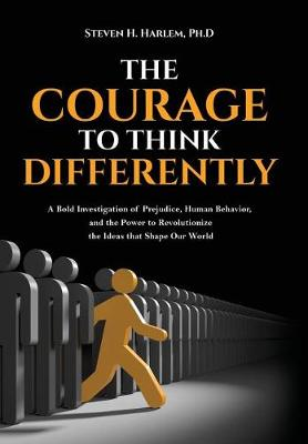 The Courage to Think Differently: A Bold Investigation of Prejudice, Human Behavior, and the Power to Revolutionize the Ideas That Shape Our World (Hardback)