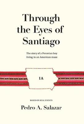 Through the Eyes of Santiago: The Story of a Peruvian Boy Living in an American Maze (Hardback)