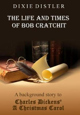 The Life and Times of Bob Cratchit: A Background Story to Charles Dickens' A Christmas Carol (Hardback)