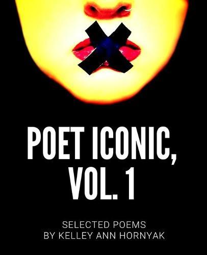 Poet Iconic, Vol. 1: Selected Poems by Kelley Ann Hornyak - Poet Iconic 1 (Paperback)