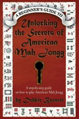 Unlocking the Secrets of American Mah Jongg: A step-by-step guide on how to play American Mah Jongg (Paperback)