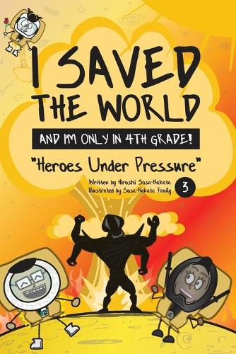 I Saved the World and I'm Only in 4th Grade!: Heroes Under Pressure - I Saved the World and I'm Only in 4th Grade! 3 (Paperback)