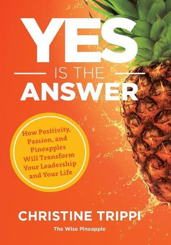 Yes Is the Answer: How Positivity, Passion, and Pineapples Will Transform Your Leadership and Your Life (Hardback)