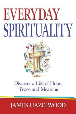 Everyday Spirituality: Discover a Life of Hope, Peace and Meaning (Paperback)