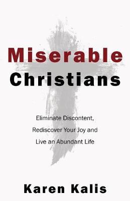 Miserable Christians: Eliminate Discontent, Rediscover Your Joy and Live an Abundant Life (Paperback)
