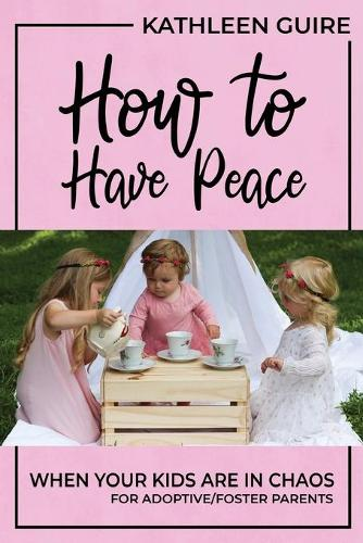 How to Have Peace When Your Kids Are in Chaos: For Adoptive/Foster Parents (Paperback)