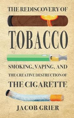 The Rediscovery of Tobacco: Smoking, Vaping, and the Creative Destruction of the Cigarette (Hardback)