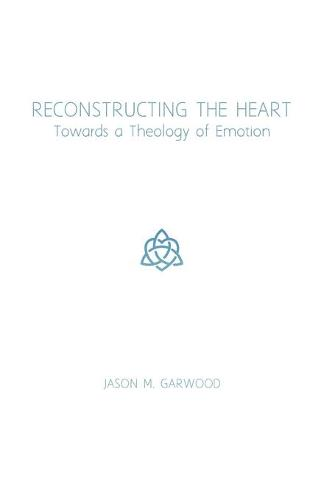 Reconstructing the Heart: Towards a Theology of Emotion (Paperback)