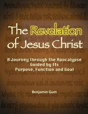 The Revelation of Jesus Christ: A Journey through the Apocalypse Guided by Its Purpose, Function and Goal (Paperback)