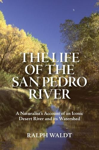 The Life of the San Pedro River: A Naturalist's Account of an Iconic Desert River and its Watershed (Hardback)