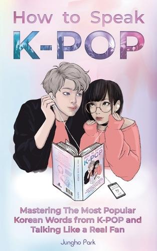 How to Speak KPOP: Mastering the Most Popular Korean Words from K-POP and Talking Like a Real Fan (Paperback)
