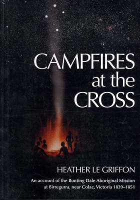 Campfires at the Cross: An Account of the Bunting Dale Aboriginal Mission 1839-1851 (Paperback)