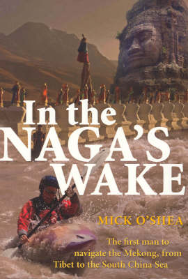 In the Naga's Wake: The First Man to Navigate the Mekong, from Tibet to the South China Sea (Paperback)