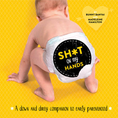 Sh*t on My Hands: A Down and Dirty Companion to Early Parenthood (Hardback)