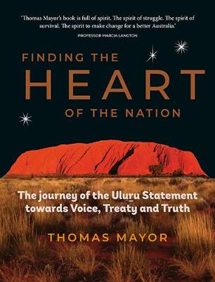 Finding the Heart of the Nation: The Journey of the Uluru Statement towards Voice, Treaty and Truth (Hardback)