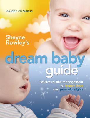Sheyne Rowley's Dream Baby Guide: Positive Routine Management for Happy Days and Peaceful Nights (Paperback)
