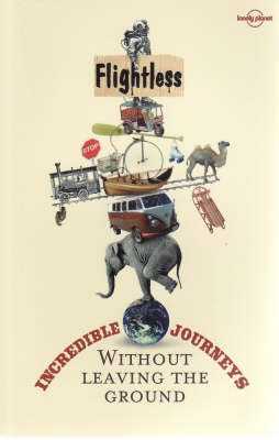 Flightless: Incredible Journeys without Leaving the Ground - Lonely Planet Travel Literature (Paperback)