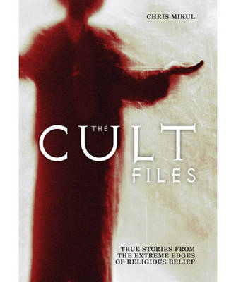 The Cult Files: True Stories from the Extreme Edges of Religious Belief (Paperback)