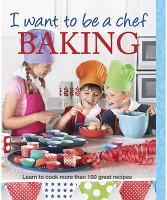I Want to be a Chef: Baking: Learn to Cook More Than 100 Great Recipes (Paperback)