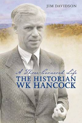 A Three-cornered Life: The Historian W.K. Hancock (Hardback)
