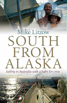 South from Alaska: Sailing to Australia with a baby for crew (Paperback)