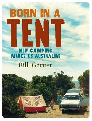 Born in a Tent: How camping makes us Australian (Paperback)