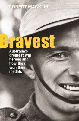 Bravest: Australia'S Greatest War Heroes and How They Won Their Medals (Paperback)