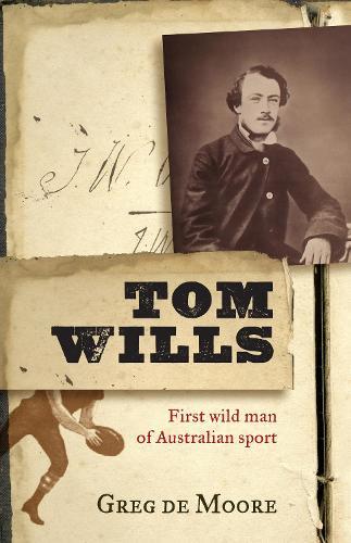 Tom Wills: First wild man of Australian sport (Paperback)