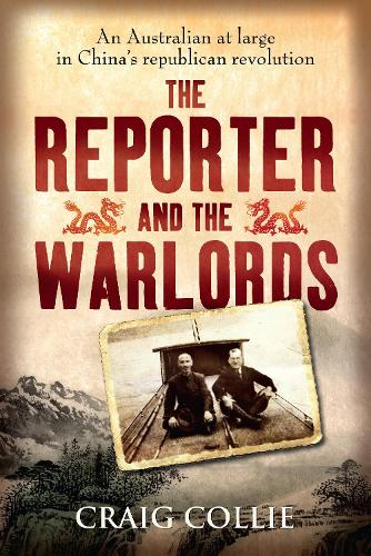 The Reporter and the Warlords: An Australian at large in China's republican revolution (Paperback)