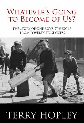 Whatever's Going to Become of Us?: The Story of One Boy's Struggle from Poverty to Success (Paperback)