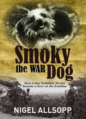 Smoky the War Dog: How a Tiny Yorkshire Terrier Became a Hero on the Front Line (Hardback)